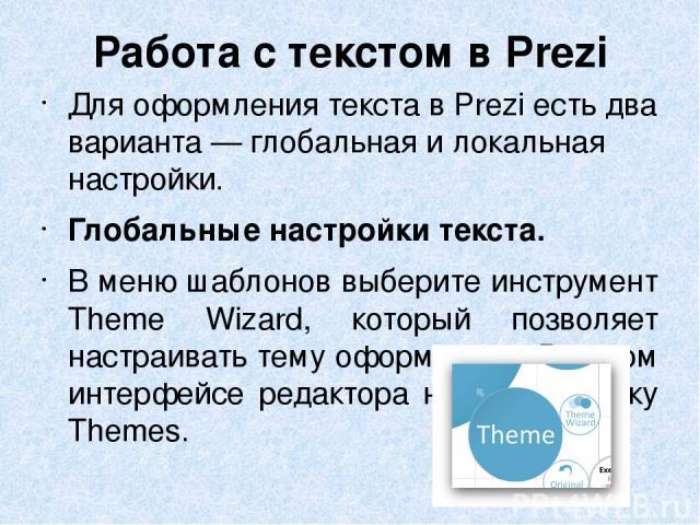 Работа с текстом в Prezi Для оформления текста вPrezi есть два варианта— глобальная илокальная настройки. Глобальные настройки текста. Вменю шаблонов выберите инструмент Theme Wizard, который позволяет настраивать тему оформления.В новом интерф…