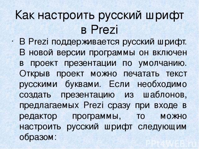 Как настроить русский шрифт в Prezi В Prezi поддерживается русский шрифт. В новой версии программы он включен в проект презентации по умолчанию. Открыв проект можно печатать текст русскими буквами. Если необходимо создать презентацию из шаблонов, пр…