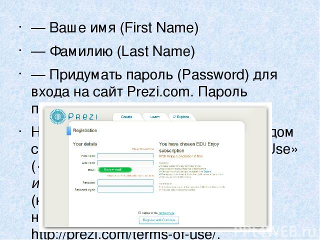 —Ваше имя (First Name) —Фамилию (Last Name) —Придумать пароль (Password) для входа насайт Prezi.com. Пароль потребуется ввести дважды. Необходимо поставить галочку рядом снадписью «Iagree tothe Terms ofUse» («Я согласен сУсловиями использов…
