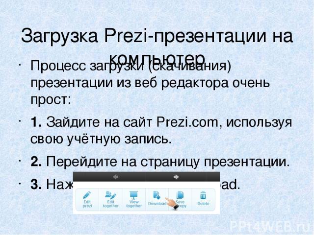 Загрузка Prezi-презентации на компьютер Процесс загрузки (скачивания) презентации извеб редактора очень прост: 1. Зайдите насайт Prezi.com, используя свою учётную запись. 2. Перейдите настраницу презентации. 3. Нажмите накнопку Download.