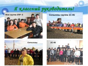 Я классный руководитель! Моя группа 3ПР- 5 Сельхозы Сельхозы группа 1С-45 2С-45
