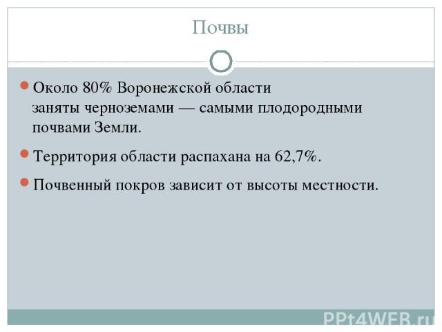Почвы Около 80% Воронежской области занятычерноземами— самыми плодородными почвами Земли. Территория области распахана на 62,7%.  Почвенный покров зависит от высоты местности.