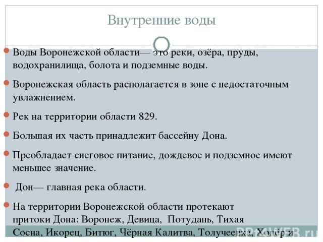 Внутренние воды ВодыВоронежской области— это реки, озёра, пруды, водохранилища, болота и подземные воды. Воронежская область располагается в зоне с недостаточным увлажнением. Рек на территории области 829. Большая их часть принадлежит бассейнуДон…