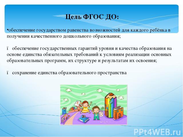 Цель ФГОС ДО: обеспечение государством равенства возможностей для каждого ребёнка в получении качественного дошкольного образования;  ● обеспечение государственных гарантий уровня и качества образования на основе единства обязательных требований к …