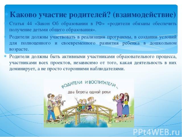 Каково участие родителей? (взаимодействие) Статья 44 «Закон Об образовании в РФ» «родители обязаны обеспечить получение детьми общего образования». Родители должны участвовать в реализации программы, в создании условий для полноценного и своевременн…