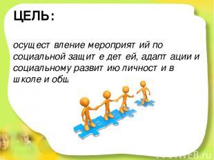 ЦЕЛЬ: осуществление мероприятий по социальной защите детей, адаптации и социальн