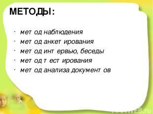 МЕТОДЫ: метод наблюдения метод анкетирования метод интервью, беседы метод тестир