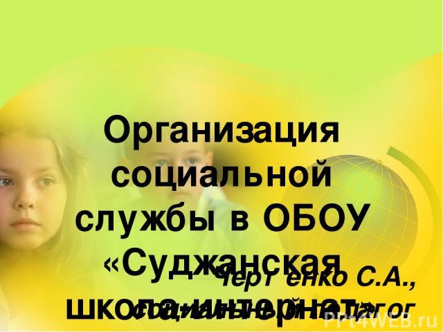 Организация социальной службы в ОБОУ «Суджанская школа-интернат» Чертенко С.А., социальный педагог