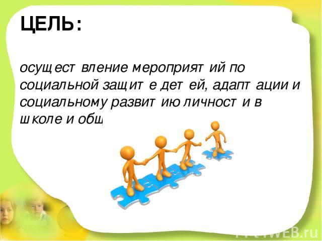 ЦЕЛЬ: осуществление мероприятий по социальной защите детей, адаптации и социальному развитию личности в школе и обществе.
