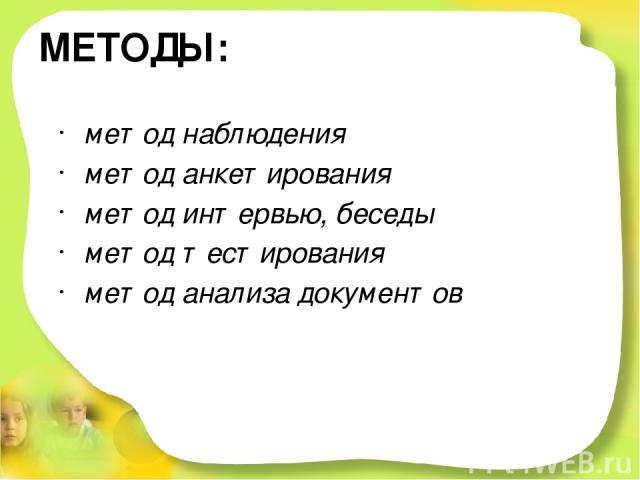 МЕТОДЫ: метод наблюдения метод анкетирования метод интервью, беседы метод тестирования метод анализа документов