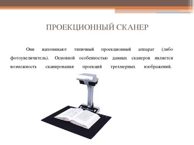 ПРОЕКЦИОННЫЙ СКАНЕР Они напоминают типичный проекционный аппарат (либо фотоувеличитель). Основной особенностью данных сканеров является возможность сканирования проекций трехмерных изображений.