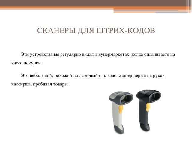 СКАНЕРЫ ДЛЯ ШТРИХ-КОДОВ Эти устройства вы регулярно видит в супермаркетах, когда оплачиваете на кассе покупки. Это небольшой, похожий на лазерный пистолет сканер держит в руках кассирша, пробивая товары.