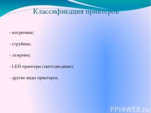 Классификация принтеров - матричные; - струйные; - лазерные; - LED-принтеры (све