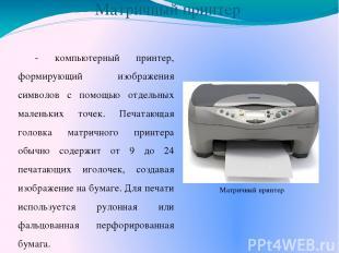 Матричный принтер - компьютерный принтер, формирующий изображения символов с пом