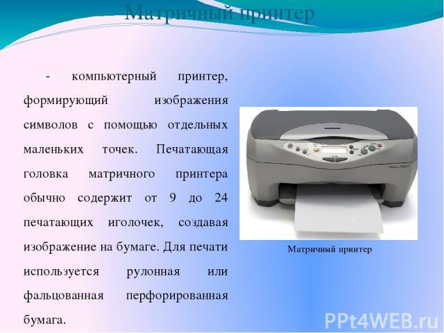Матричный принтер - компьютерный принтер, формирующий изображения символов с помощью отдельных маленьких точек. Печатающая головка матричного принтера обычно содержит от 9 до 24 печатающих иголочек, создавая изображение на бумаге. Для печати использ…