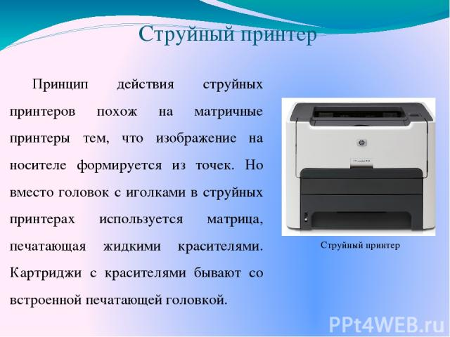 Струйный принтер Принцип действия струйных принтеров похож на матричные принтеры тем, что изображение на носителе формируется из точек. Но вместо головок с иголками в струйных принтерах используется матрица, печатающая жидкими красителями. Картриджи…