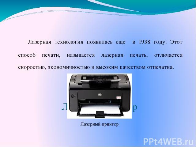 Лазерный принтер Лазерная технология появилась еще в 1938 году. Этот способ печати, называется лазерная печать, отличается скоростью, экономичностью и высоким качеством отпечатка. Лазерный принтер