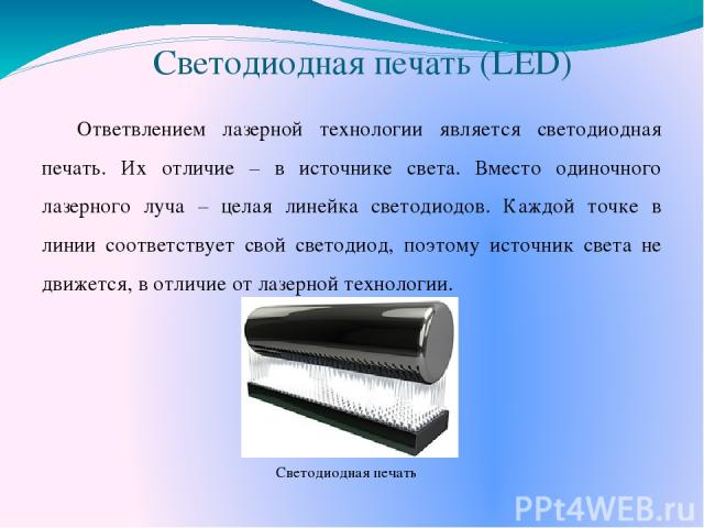 Светодиодная печать (LED) Ответвлением лазерной технологии является светодиодная печать. Их отличие – в источнике света. Вместо одиночного лазерного луча – целая линейка светодиодов. Каждой точке в линии соответствует свой светодиод, поэтому источни…
