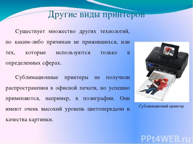 Другие виды принтеров Существует множество других технологий, по каким-либо причинам не прижившихся, или тех, которые используются только в определенных сферах. Сублимационные принтеры не получили распространения в офисной печати, но успешно применя…