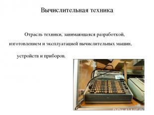 Вычислительная техника Отрасль техники, занимающаяся разработкой, изготовлением