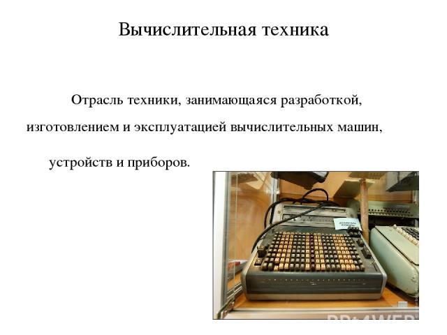 Вычислительная техника Отрасль техники, занимающаяся разработкой, изготовлением и эксплуатацией вычислительных машин, устройств и приборов.
