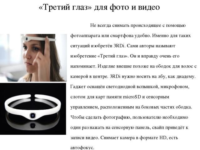 «Третий глаз» для фото и видео Не всегда снимать происходящее с помощью фотоаппарата или смартфона удобно. Именно для таких ситуаций изобретён 3RDi. Сами авторы называют изобретение «Третий глаз». Он и вправду очень его напоминает. Изделие внешне по…