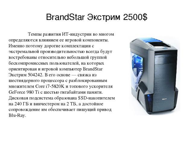 BrandStar Экстрим 2500$ Темпы развития ИТ-индустрии во многом определяются влиянием ее игровой компоненты. Именно поэтому дорогие комплектации с экстремальной производительностью всегда будут востребованы относительно небольшой группой бескомпромисс…