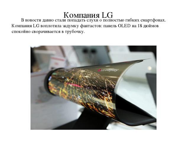В новости давно стали попадать слухи о полностью гибких смартфонах. Компания LG воплотила задумку фантастов: панель OLED на 18 дюймов спокойно сворачивается в трубочку. Компания LG