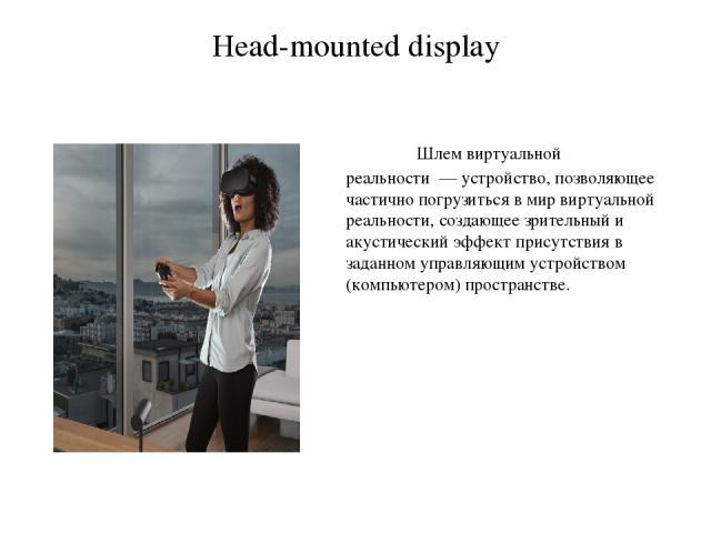 Head-mounted display Шлем виртуальной реальности— устройство, позволяющее частично погрузиться в мирвиртуальной реальности, создающее зрительный и акустический эффект присутствия в заданном управляющим устройством (компьютером) пространстве.