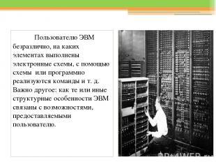 Пользователю ЭВМ безразлично, на каких элементах выполнены электронные схемы, с