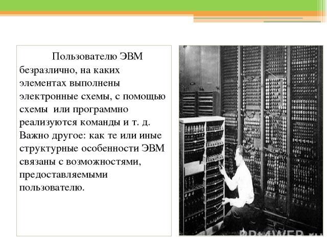 Пользователю ЭВМ безразлично, на каких элементах выполнены электронные схемы, с помощью схемы или программно реализуются команды и т. д. Важно другое: как те или иные структурные особенности ЭВМ связаны с возможностями, предоставляемыми пользователю.