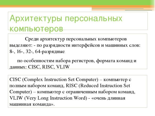 Архитектуры персональных компьютеров Среди архитектур персональных компьютеров выделяют: - по разрядности интерфейсов и машинных слов: 8-, 16-, 32-, 64-разрядные по особенностям набора регистров, формата команд и данных: CISC, RISC, VLIW CISC (Compl…