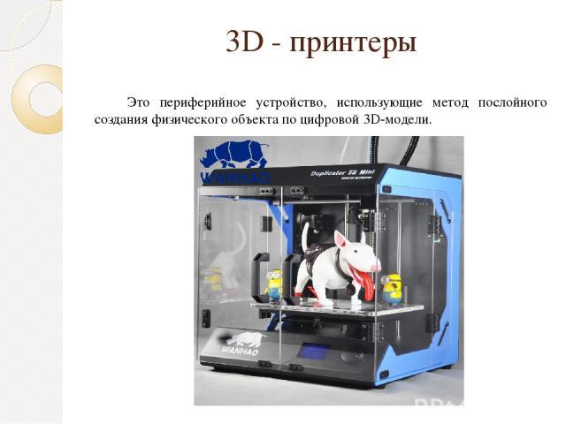 3D - принтеры Это периферийное устройство, использующие метод послойного создания физического объекта по цифровой 3D-модели.