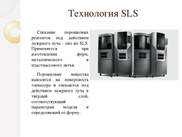Технология SLS Спекание порошковых реагентов под действием лазерного луча – оно же SLS. Применяется при изготовлении форм, металлического и пластмассового литья. Порошковые вещества наносятся на поверхность элеватора и спекаются под действием лазерн…