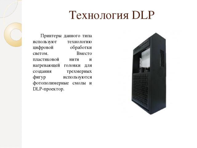 Технология DLP Принтеры данного типа используют технологию цифровой обработки светом. Вместо пластиковой нити и нагревающей головки для создания трехмерных фигур используются фотополимерные смолы и DLP-проектор.
