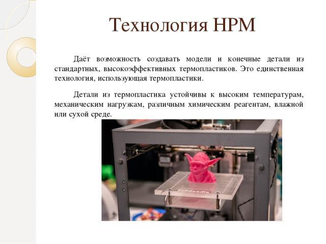 Технология НРМ Даёт возможность создавать модели и конечные детали из стандартных, высокоэффективных термопластиков. Это единственная технология, использующая термопластики. Детали из термопластика устойчивы к высоким температурам, механическим нагр…