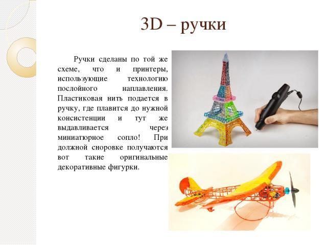 3D – ручки Ручки сделаны по той же схеме, что и принтеры, использующие технологию послойного наплавления. Пластиковая нить подается в ручку, где плавится до нужной консистенции и тут же выдавливается через миниатюрное сопло! При должной сноровке пол…