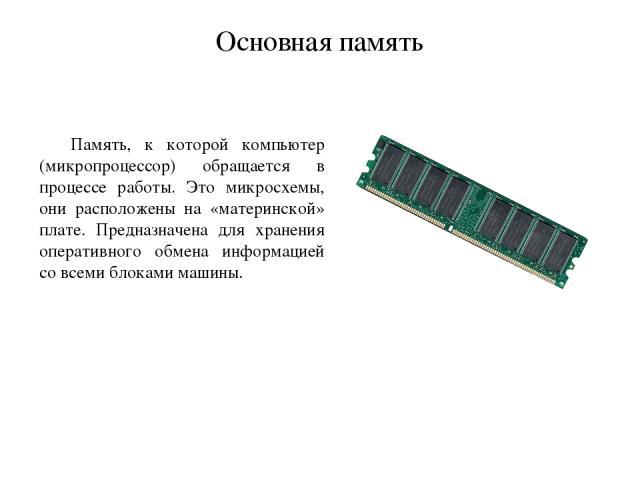 Основная память Память, к которой компьютер (микропроцессор) обращается в процессе работы. Это микросхемы, они расположены на «материнской» плате. Предназначена для хранения оперативного обмена информацией со всеми блоками машины.