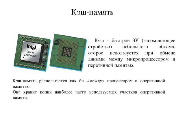 Кэш-память Кэш - быстрое ЗУ (запоминающее устройство) небольшого объема, которое используется при обмене данными между микропроцессором и оперативной памятью. Кэш-память располагается как бы «между» процессором и оперативной памятью. Она хранит копи…