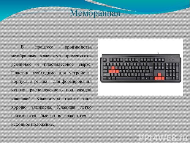 Мембранная В процессе производства мембранных клавиатур применяются резиновое и пластмассовое сырье. Пластик необходимо для устройства корпуса, а резина – для формирования купола, расположенного под каждой клавишей. Клавиатура такого типа хорошо защ…