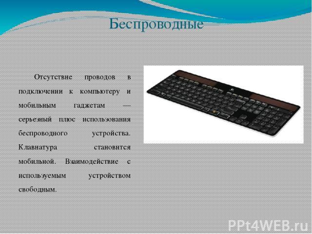 Беспроводные Отсутствие проводов в подключении к компьютеру и мобильным гаджетам — серьезный плюс использования беспроводного устройства. Клавиатура становится мобильной. Взаимодействие с используемым устройством свободным.