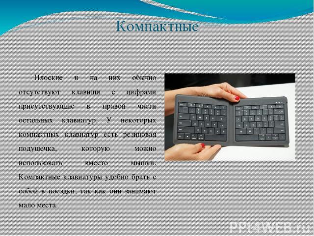 Компактные Плоские и на них обычно отсутствуют клавиши с цифрами присутствующие в правой части остальных клавиатур. У некоторых компактных клавиатур есть резиновая подушечка, которую можно использовать вместо мышки. Компактные клавиатуры удобно брат…