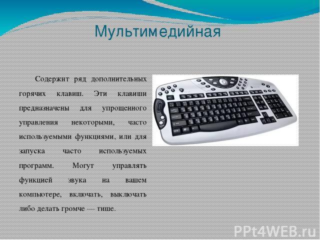 Мультимедийная Содержит ряд дополнительных горячих клавиш. Эти клавиши предназначены для упрощенного управления некоторыми, часто используемыми функциями, или для запуска часто используемых программ. Могут управлять функцией звука на вашем компьютер…