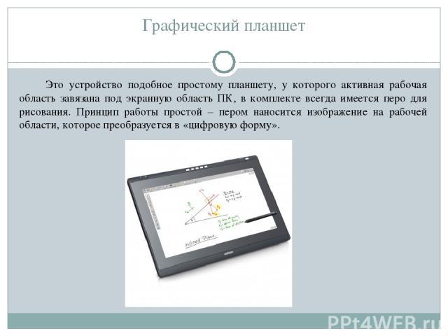 Графический планшет Это устройство подобное простому планшету, у которого активная рабочая область завязана под экранную область ПК, в комплекте всегда имеется перо для рисования. Принцип работы простой – пером наносится изображение на рабочей облас…