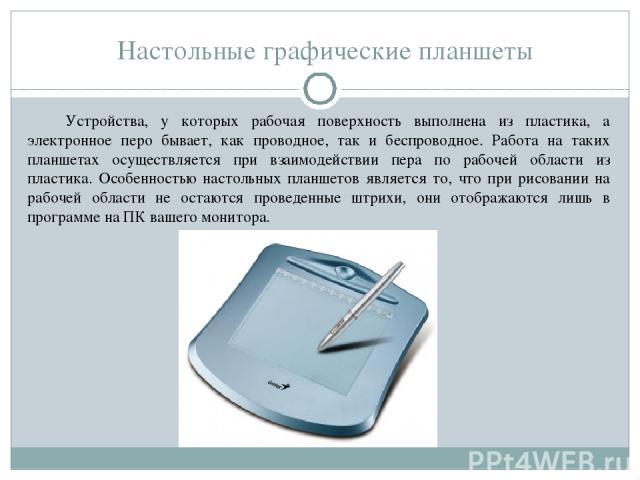 Настольные графические планшеты Устройства, у которых рабочая поверхность выполнена из пластика, а электронное перо бывает, как проводное, так и беспроводное. Работа на таких планшетах осуществляется при взаимодействии пера по рабочей области из пла…