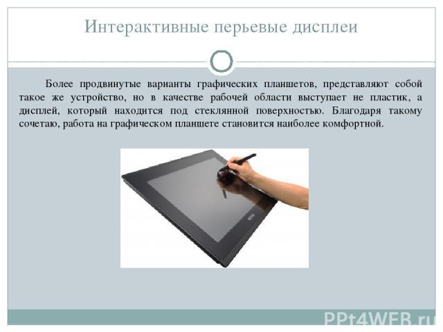 Интерактивные перьевые дисплеи Более продвинутые варианты графических планшетов, представляют собой такое же устройство, но в качестве рабочей области выступает не пластик, а дисплей, который находится под стеклянной поверхностью. Благодаря такому с…