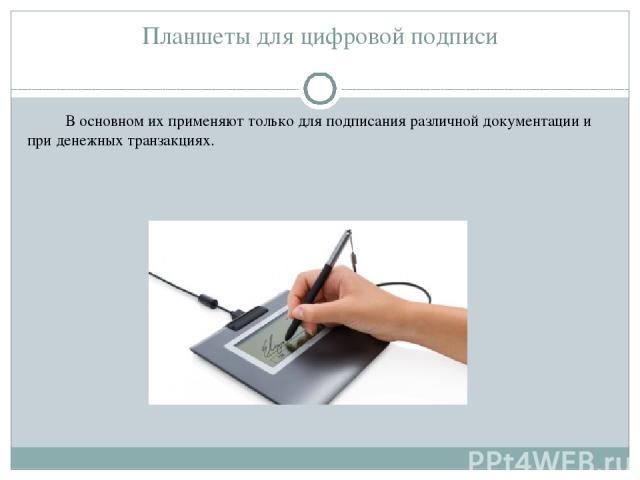 Планшеты для цифровой подписи В основном их применяют только для подписания различной документации и при денежных транзакциях.