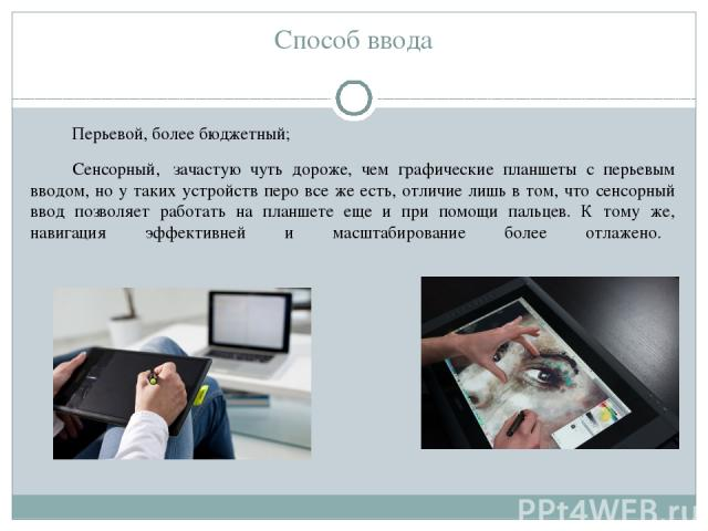 Способ ввода Перьевой, более бюджетный; Сенсорный, зачастую чуть дороже, чем графические планшеты с перьевым вводом, но у таких устройств перо все же есть, отличие лишь в том, что сенсорный ввод позволяет работать на планшете еще и при помощи пальц…