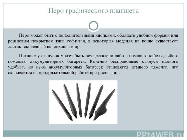 Перо графического планшета Перо может быть с дополнительными кнопками, обладать удобной формой или резиновым покрытием типа софт-тач, в некоторых моделях на конце существует ластик, скошенный наконечник и др. Питание у стилусов может быть осуществле…
