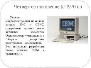 Четвертое поколение (с 1970 г.) Успехи микроэлектроники позволили создать БИС и